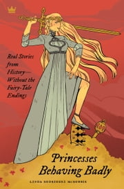 Princesses Behaving Badly - Real Stories from History Without the Fairy-Tale Endings ebook by Linda Rodriguez McRobbie