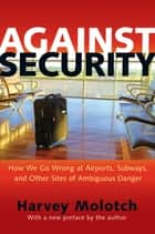 Against Security - How We Go Wrong at Airports, Subways, and Other Sites of Ambiguous Danger ebook by Harvey Molotch, Harvey Molotch