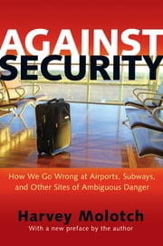 Against Security - How We Go Wrong at Airports, Subways, and Other Sites of Ambiguous Danger ebook by Harvey Molotch,Harvey Molotch