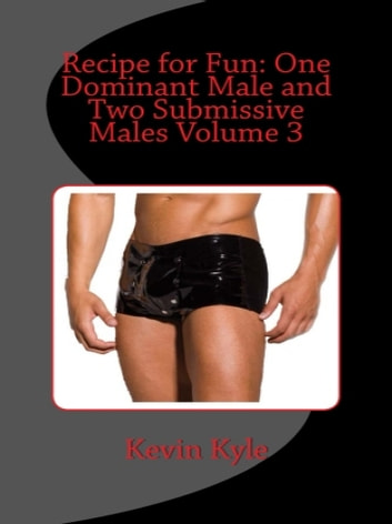 Recipe for Fun: One Dominant Male and Two Submissive Males Volume 3 ebooks by Kevin Kyle