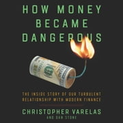 How Money Became Dangerous - The Inside Story of Our Turbulent Relationship with Modern Finance audiobook by Christopher Varelas