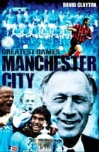 Manchester City Greatest Games - The Sky Blues' Fifty Finest Matches ebook by David Clayton
