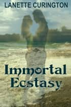 Immortal Ecstasy ebook by Lanette Curington