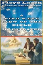 A Bird's-Eye View of the Bible Illustrated ebook by Floyd Larck