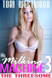 His Milking Machine 3 : The Threesome (Lactation MFF Threesome Erotica) ebook by Tori Westwood