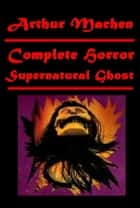 Complete Supernatural Horor Ghost Anthologies eBook by Arthur Machen
