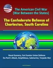 The American Civil War (War Between the States): The Confederate Defense of Charleston, South Carolina - Naval Gunnery, Fort Sumter Union Defense, Du Pont's Attack, Amphibious, Submarine, Torpedo War ebook by Progressive Management