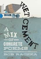 Wet Cement - A Mix of Concrete Poems ebook by Bob Raczka