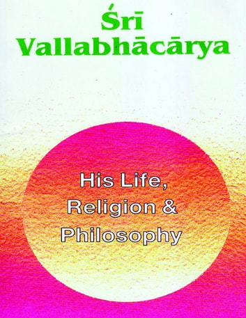Sri Vallabhacharya: His Life, Religion & Philosophy ebook by Swami Tapasyananda