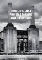 London's Lost Power Stations and Gasworks ebook by Ben Pedroche