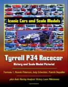 Iconic Cars and Scale Models: Tyrrell P34 Racecar History and Scale Model Pictorial, Formula 1, Ronnie Peterson, Jody Scheckter, Patrick Depailler, plus Auto Racing Analysis Victory Lane Milestones ebook by Progressive Management