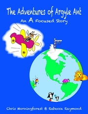 The Adventures of Argyle Ant - An A Focused Story ebook by Chris Morningforest, Rebecca Raymond