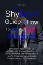 The Shy Guy's Guide On How To Be A Girl Magnet ebook by Rob K. Nojica