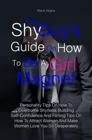 The Shy Guy's Guide On How To Be A Girl Magnet - Personality Tips On How To Overcome Shyness, Building Self-Confidence And Flirting Tips On How To Attract Women And Make Women Love You So Desperately ebook by Rob K. Nojica