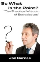 So What is the Point?: The Practical Wisdom of Ecclesiastes ebook by Jon Carnes