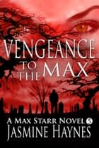 Vengeance to the Max - Max Starr Series, Book 5, a paranormal mystery/romance ebook by Jasmine Haynes