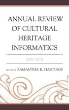 Annual Review of Cultural Heritage Informatics - 2012-2013 ebook by Samantha K. Hastings