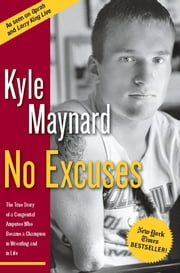 No Excuses - The True Story of a Congenital Amputee Who Became a Champion in Wrestling And in Life ebook by Kyle Maynard