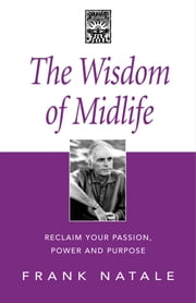 The Wisdom of Midlife - Reclaim Your Passion, Power and Purpose ebook by Frank Natale