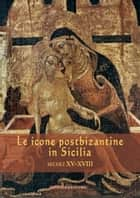 Le icone postbizantine in Sicilia - Secoli XV-XVIII ebook by Aa.Vv., Maria Katja Guida