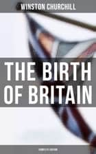 The Birth of Britain (Complete Edition) - A History of the English-Speaking Peoples ebook by Winston Churchill