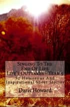 Singing To The End Of Life (Life's Outtakes Year 5) 52 Humorous And Inspirational Short Stories ebook by Daris Howard