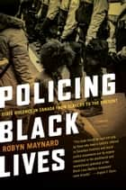 Policing Black Lives - State Violence in Canada from Slavery to the Present ebook by Robyn Maynard