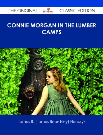 Connie Morgan in the Lumber Camps - The Original Classic Edition ebook by James B. (James Beardsley) Hendryx