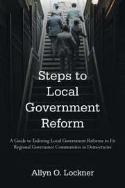 Steps to Local Government Reform - A Guide to Tailoring Local Government Reforms to Fit Regional Governance Communities in Democracies ebook by Allyn O. Lockner
