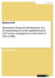 Dissertation Proposal: Development of a recommendation on the implementation of IT service management on the basis of ITIL in SMEs ebook by Markus Groß