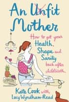 An Unfit Mother: How to get your Health, Shape and Sanity back after Childbirth ebook by Kate Cook, Lucy Wyndham-Read