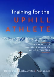 Training for the Uphill Athlete - A Manual for Mountain Runners and Ski Mountaineers ebook by Steve House, Scott Johnston, Kilian Jornet