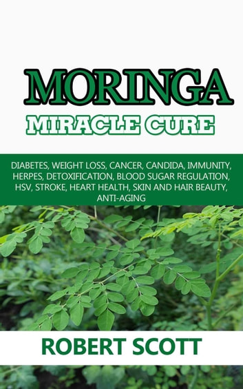 Moringa Miracle Cure: Diabetes, Weight Loss, Cancer, Candida, Immunity, Herpes, Detoxification, Blood Sugar Regulation, HSV, Stroke, Heart Health, Skin And Hair Beauty, Anti-Aging 電子書 by Robert Scott