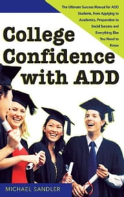 College Confidence with ADD - The Ultimate Success Manual for ADD Students, from Applying to Academics, Preparation to Social Success and Everything Else You Need to Know ebook by Michael Sandler