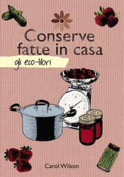 Conserve fatte in casa ebook by Carol Wilson