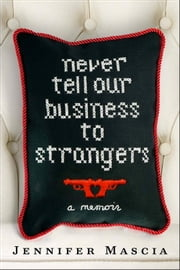 Never Tell Our Business to Strangers - A Memoir ebook by Jennifer Mascia