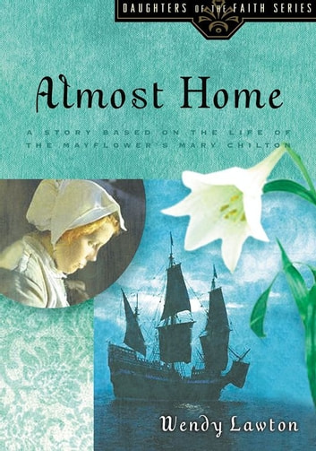 Almost Home - A Story Based on the Life of the Mayflower's Mary Chilton ebook by Wendy Lawton