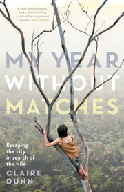 My Year Without Matches - Escaping the City in Search of the Wild ebook by Claire Dunn