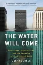 The Water Will Come - Rising Seas, Sinking Cities, and the Remaking of the Civilized World ebook by Jeff Goodell
