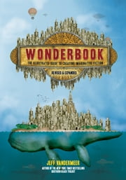 Wonderbook (Revised and Expanded) - The Illustrated Guide to Creating Imaginative Fiction ebook by Jeff VanderMeer