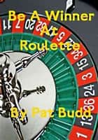 Be A Winner At Roulette ebook by Pat Budd