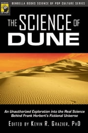 The Science of Dune: An Unauthorized Exploration into the Real Science Behind Frank Herbert's Fictional Universe ebook by Grazier, Kevin
