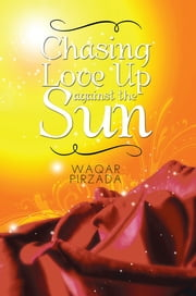 Chasing Love Up against the Sun ebook by Waqar Pirzada