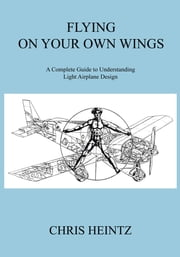 Flying on Your Own Wings - A Complete Guide to Understanding Light Airplane Design ebook by Chris Heintz