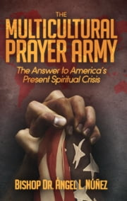 The Multi-Cultural Prayer Army - The Answer to America's Present Spiritual Crisis ebook by Dr. Ángel L. Núñez