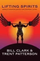 Lifting Spirits - World Champion Advice for Everyday Living ebook by Bill Clark, Trent Patterson