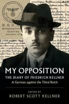 My Opposition - The Diary of Friedrich Kellner - A German against the Third Reich ebook by