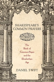 Shakespeares Common Prayers: The Book of Common Prayer and the Elizabethan Age ebook by Daniel Swift