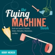 The Flying Machine Book - Build and Launch 35 Rockets, Gliders, Helicopters, Boomerangs, and More ebook by Bobby Mercer