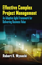 Effective Complex Project Management - An Adaptive Agile Framework for Delivering Business Value ebook by Robert K. Wysocki